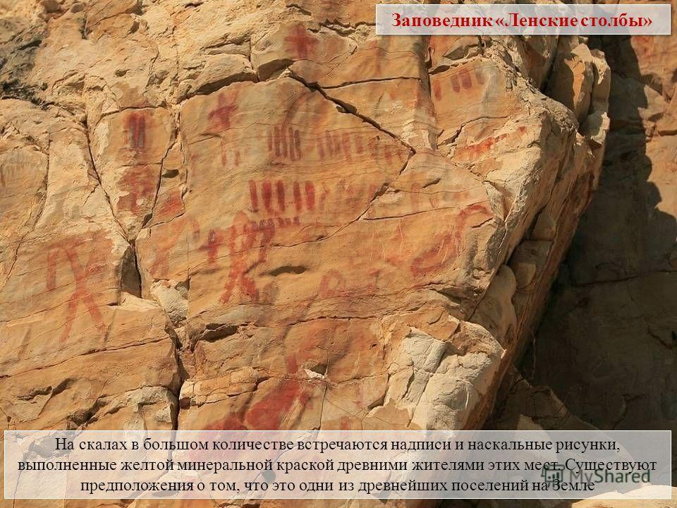 На скалах в большом количестве встречаются надписи и наскальные рисунки, выполненные желтой минеральной краской древними жителями этих мест. Существуют предположения о том, что это одни из древнейших поселений на Земле Заповедник «Ленские столбы»