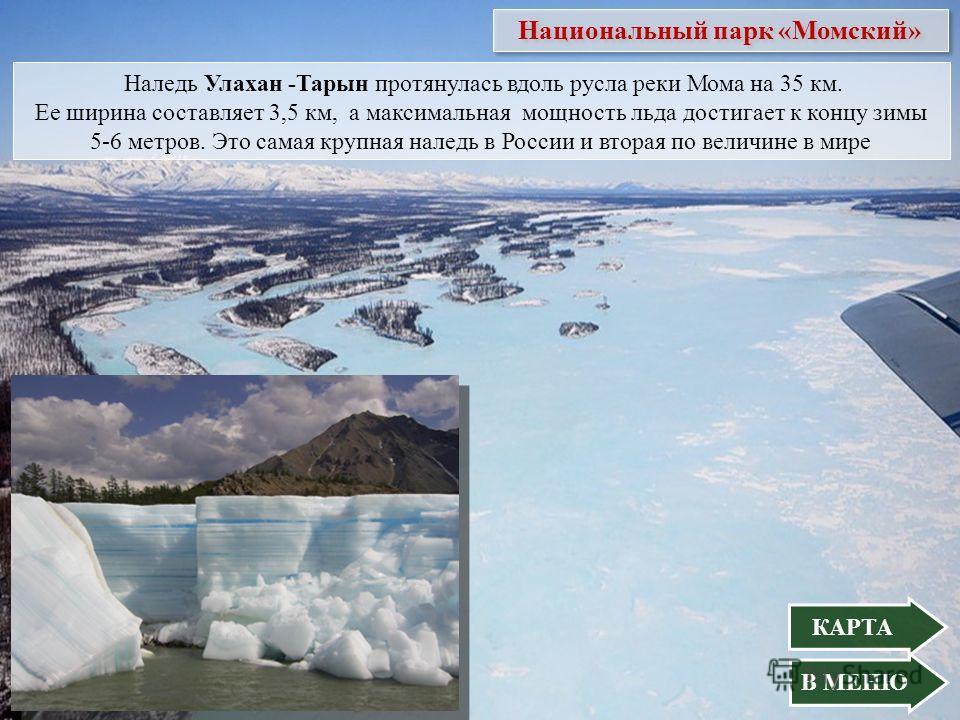 Наледь Улахан -Тарын протянулась вдоль русла реки Мома на 35 км. Ее ширина составляет 3,5 км, а максимальная мощность льда достигает к концу зимы 5-6 метров. Это самая крупная наледь в России и вторая по величине в мире В МЕНЮ Национальный парк «Момс
