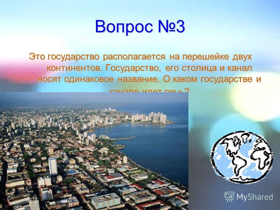Вопрос 3 Это государство располагается на перешейке двух континентов. Государство, его столица и канал носят одинаковое название. О каком государстве и канале идет речь?