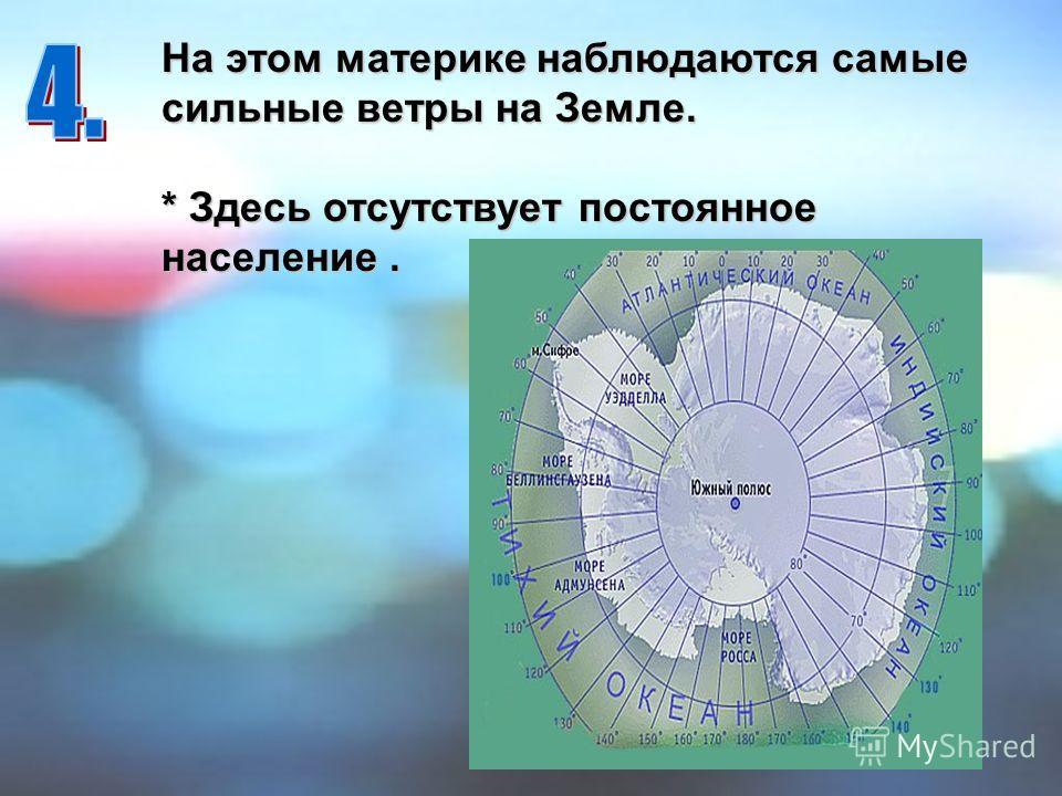 На этом материке наблюдаются самые сильные ветры на Земле. * Здесь отсутствует постоянное население.