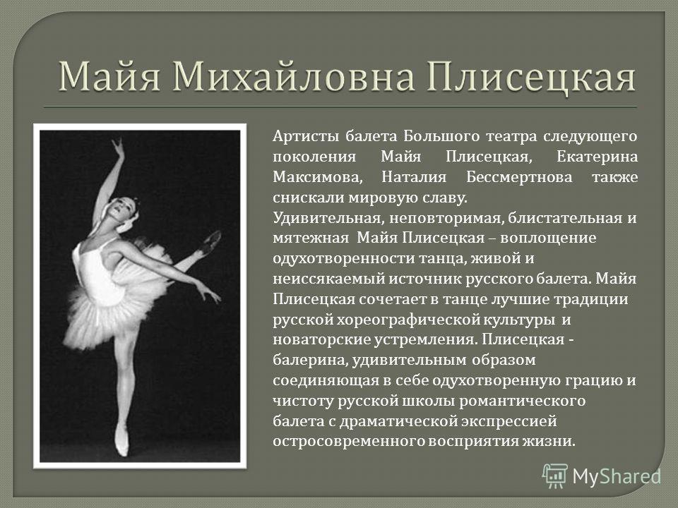 Артисты балета Большого театра следующего поколения Майя Плисецкая, Екатерина Максимова, Наталия Бессмертнова также снискали мировую славу. Удивительная, неповторимая, блистательная и мятежная Майя Плисецкая – воплощение одухотворенности танца, живой