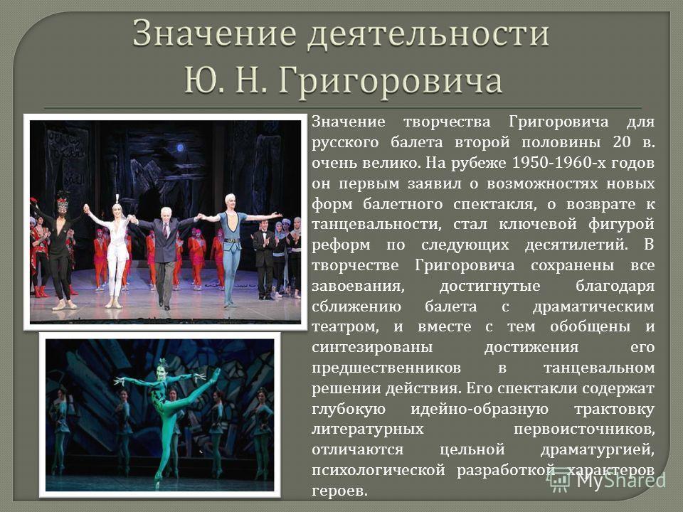 Значение творчества Григоровича для русского балета второй половины 20 в. очень велико. На рубеже 1950-1960- х годов он первым заявил о возможностях новых форм балетного спектакля, о возврате к танцевальности, стал ключевой фигурой реформ по следующи