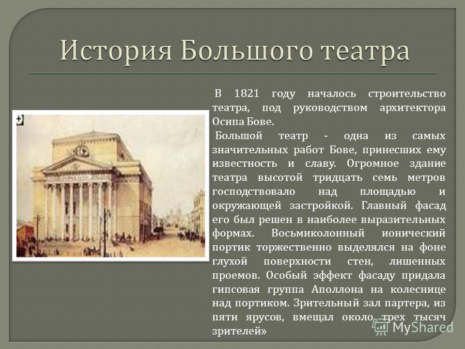 В 1821 году началось строительство театра, под руководством архитектора Осипа Бове. Большой театр - одна из самых значительных работ Бове, принесших ему известность и славу. Огромное здание театра высотой тридцать семь метров господствовало над площа