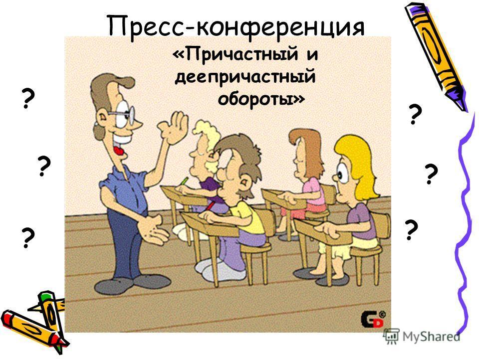 Пресс-конференция «Причастный и деепричастный обороты» ? ? ? ? ? ?