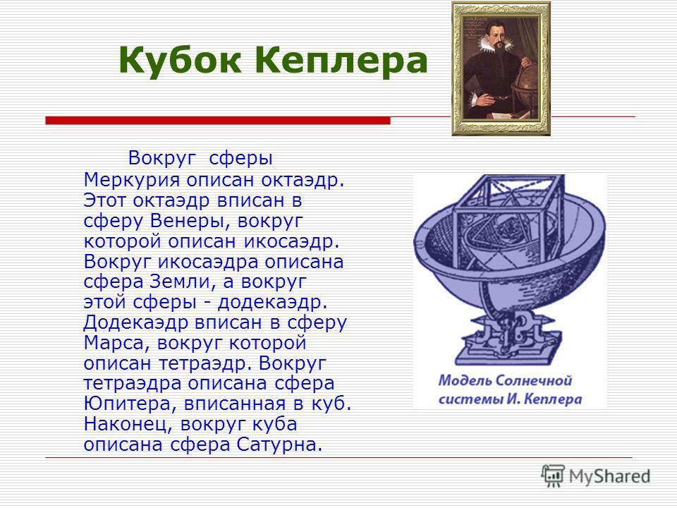 Кубок Кеплера Вокруг сферы Меркурия описан октаэдр. Этот октаэдр вписан в сферу Венеры, вокруг которой описан икосаэдр. Вокруг икосаэдра описана сфера Земли, а вокруг этой сферы - додекаэдр. Додекаэдр вписан в сферу Марса, вокруг которой описан тетра