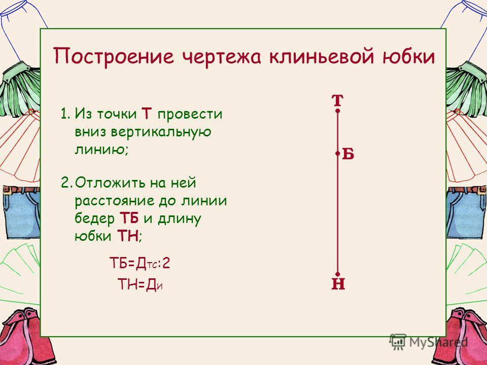 Построение чертежа клиньевой юбки 1.Из точки Т провести вниз вертикальную линию; 2.Отложить на ней расстояние до линии бедер ТБ и длину юбки ТН; ТБ=Д ТС :2 ТН=Д И
