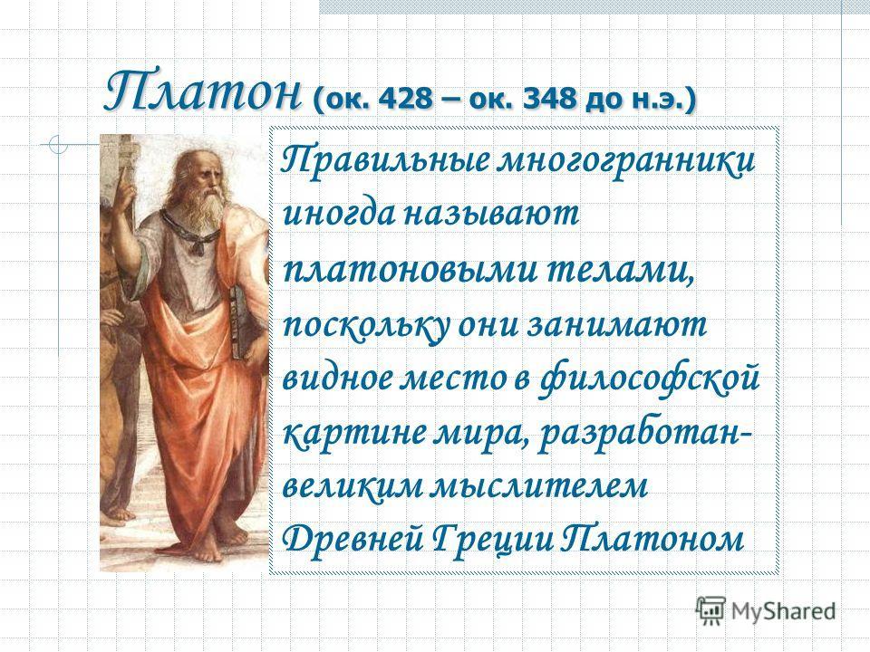Правильные многогранники иногда называют платоновыми телами, поскольку они занимают видное место в философской картине мира, разработан- великим мыслителем Древней Греции Платоном Платон (ок. 428 – ок. 348 до н.э.) Платон (ок. 428 – ок. 348 до н.э.)