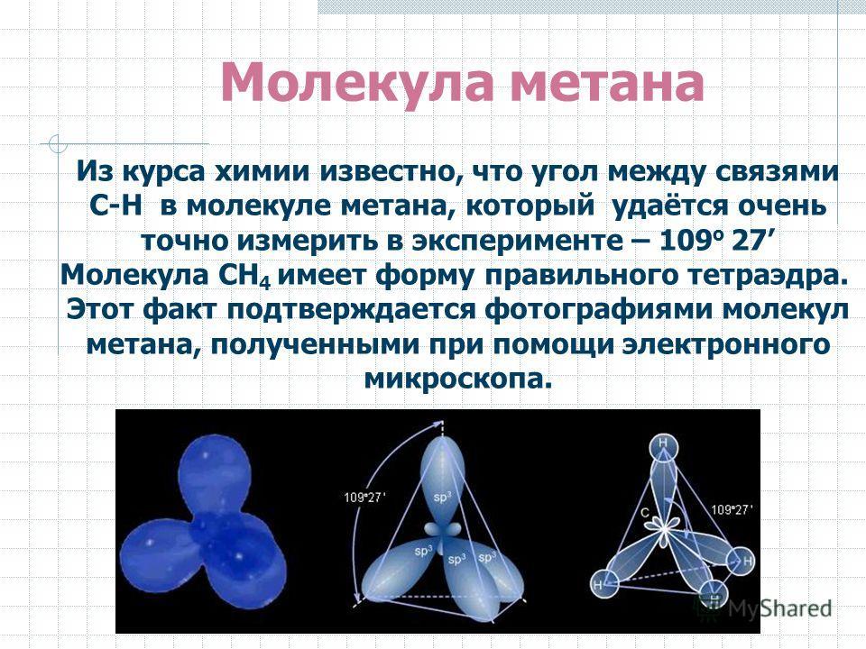 Из курса химии известно, что угол между связями С-Н в молекуле метана, который удаётся очень точно измерить в эксперименте – 109 о 27 Молекула СН 4 имеет форму правильного тетраэдра. Этот факт подтверждается фотографиями молекул метана, полученными п