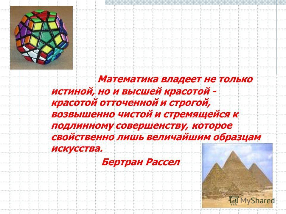 Математика владеет не только истиной, но и высшей красотой - красотой отточенной и строгой, возвышенно чистой и стремящейся к подлинному совершенству, которое свойственно лишь величайшим образцам искусства. Бертран Рассел