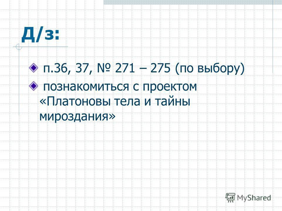 Д/з: п.36, 37, 271 – 275 (по выбору) познакомиться с проектом «Платоновы тела и тайны мироздания»