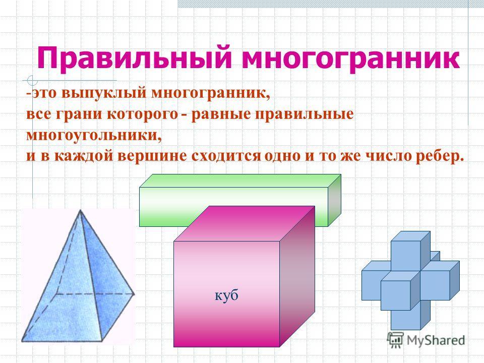 Правильный многогранник -это выпуклый многогранник, все грани которого - равные правильные многоугольники, и в каждой вершине сходится одно и то же число ребер. куб
