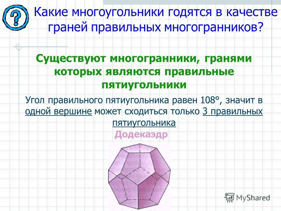 Какие многоугольники годятся в качестве граней правильных многогранников? Угол правильного пятиугольника равен 108°, значит в одной вершине может сходиться только 3 правильных пятиугольника Существуют многогранники, гранями которых являются правильны