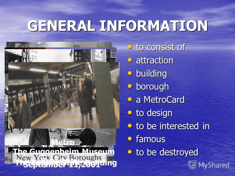 GENERAL INFORMATION to consist of to consist of attraction attraction building building borough borough a MetroCard a MetroCard to design to design to be interested in to be interested in famous famous to be destroyed to be destroyed The Empire State