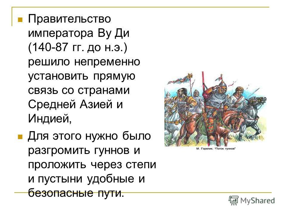 Правительство императора Ву Ди (140-87 гг. до н.э.) решило непременно установить прямую связь со странами Средней Азией и Индией, Для этого нужно было разгромить гуннов и проложить через степи и пустыни удобные и безопасные пути.