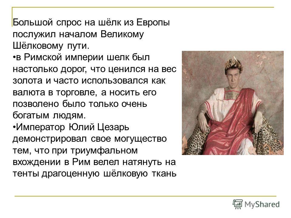 Большой спрос на шёлк из Европы послужил началом Великому Шёлковому пути. в Римской империи шелк был настолько дорог, что ценился на вес золота и часто использовался как валюта в торговле, а носить его позволено было только очень богатым людям. Импер