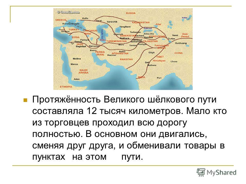 Протяжённость Великого шёлкового пути составляла 12 тысяч километров. Мало кто из торговцев проходил всю дорогу полностью. В основном они двигались, сменяя друг друга, и обменивали товары в пунктах на этом пути.