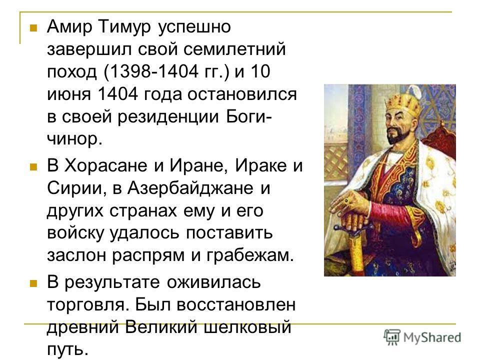 Амир Тимур успешно завершил свой семилетний поход (1398-1404 гг.) и 10 июня 1404 года остановился в своей резиденции Боги- чинор. В Хорасане и Иране, Ираке и Сирии, в Азербайджане и других странах ему и его войску удалось поставить заслон распрям и г