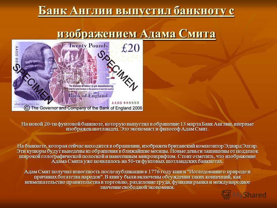 Банк Англии выпустил банкноту с изображением Адама Смита Банк Англии выпустил банкноту с изображением Адама Смита На новой 20-ти фунтовой банкноте, которую выпустил в обращение 13 марта Банк Англии, впервые изображен шотландец. Это экономист и филосо