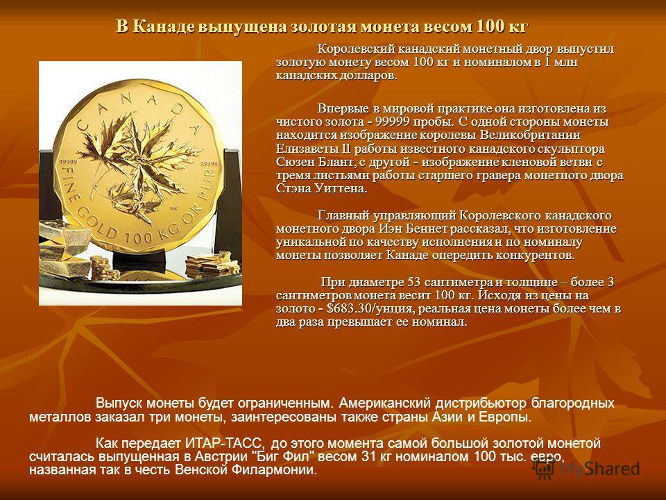 В Канаде выпущена золотая монета весом 100 кг Королевский канадский монетный двор выпустил золотую монету весом 100 кг и номиналом в 1 млн канадских долларов. Впервые в мировой практике она изготовлена из чистого золота - 99999 пробы. С одной стороны