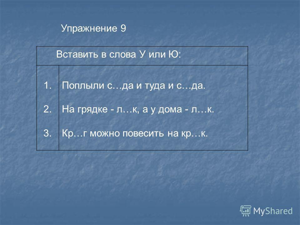 Упражнение 9 Вставить в слова У или Ю: 1. 2. 3. Поплыли с…да и туда и с…да. На грядке - л…к, а у дома - л…к. Кр…г можно повесить на кр…к.