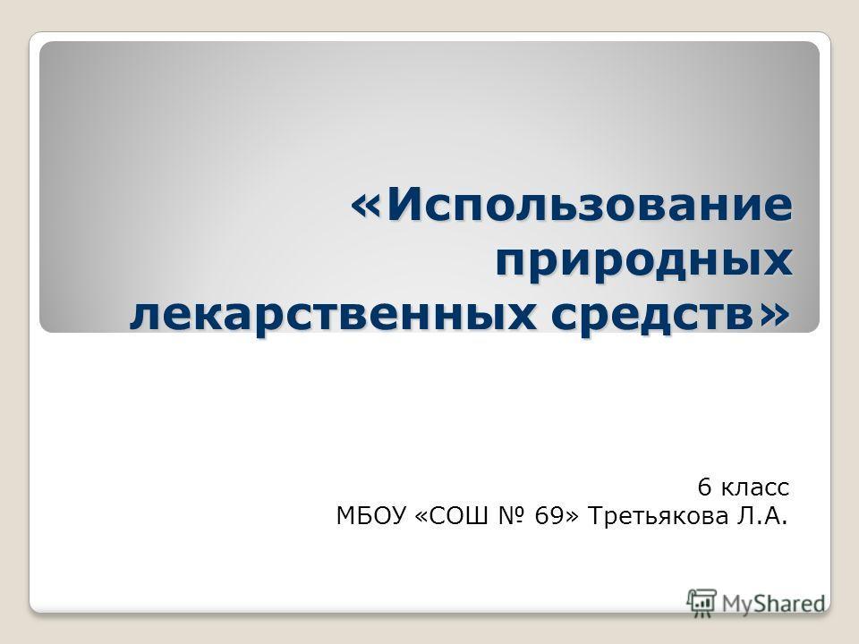 «Использование природных лекарственных средств» 6 класс МБОУ «СОШ 69» Третьякова Л.А.
