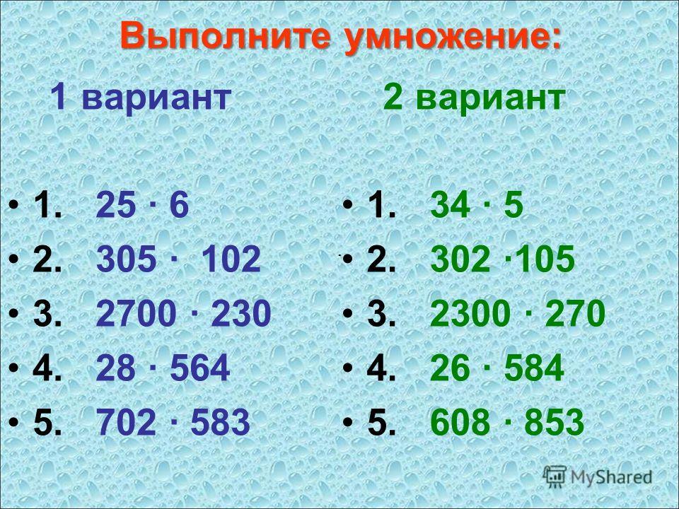 Выполните умножение: 1 вариант 1. 25 · 6 2. 305 · 102 3. 2700 · 230 4. 28 · 564 5. 702 · 583 2 вариант 1. 34 · 5 2. 302 ·105 3. 2300 · 270 4. 26 · 584 5. 608 · 853 ····