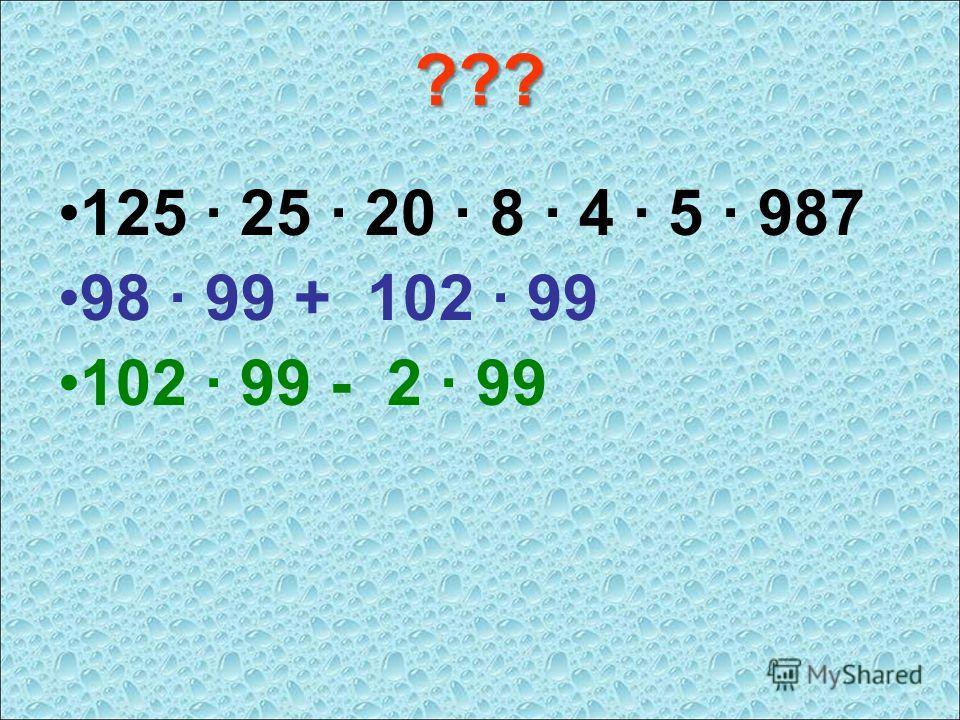 ??? 125 · 25 · 20 · 8 · 4 · 5 · 987 98 · 99 + 102 · 99 102 · 99 - 2 · 99