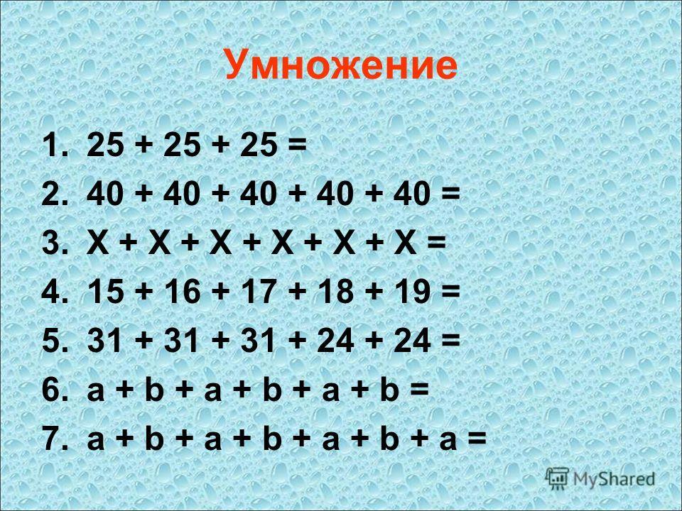 Умножение 1.25 + 25 + 25 = 2.40 + 40 + 40 + 40 + 40 = 3.X + X + X + X + X + X = 4.15 + 16 + 17 + 18 + 19 = 5.31 + 31 + 31 + 24 + 24 = 6.a + b + a + b + a + b = 7.a + b + a + b + a + b + a =