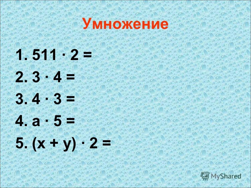 Умножение 1.511 · 2 = 2.3 · 4 = 3.4 · 3 = 4.a · 5 = 5.(x + y) · 2 =