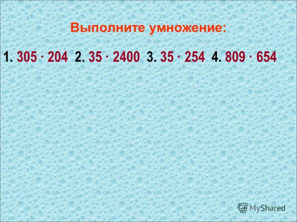 Выполните умножение: 1. 305 · 204 2. 35 · 2400 3. 35 · 254 4. 809 · 654