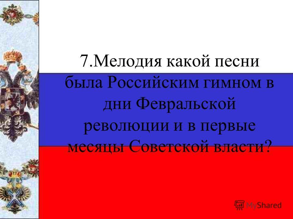 7.Мелодия какой песни была Российским гимном в дни Февральской революции и в первые месяцы Советской власти?