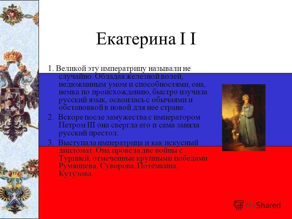 Екатерина I I 1. Великой эту императрицу называли не случайно. Обладая железной волей, недюжинным умом и способностями, она, немка по происхождению, быстро изучила русский язык, освоилась с обычаями и обстановкой в новой для нее стране. 2. Вскоре по