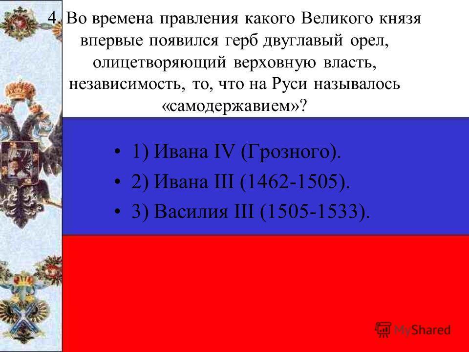 4. Во времена правления какого Великого князя впервые появился герб двуглавый орел, олицетворяющий верховную власть, независимость, то, что на Руси называлось «самодержавием»? 1) Ивана IV (Грозного). 2) Ивана III (1462-1505). 3) Василия III (1505-15