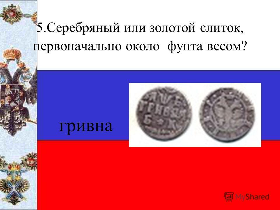 5.Серебряный или золотой слиток, первоначально около фунта весом? гривна