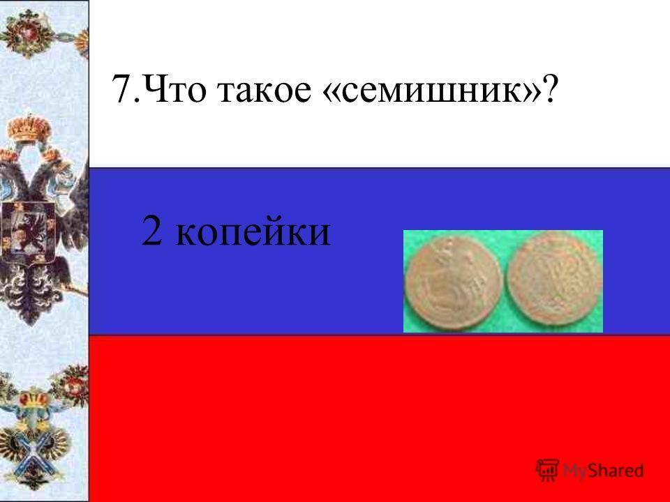 7.Что такое «семишник»? 2 копейки