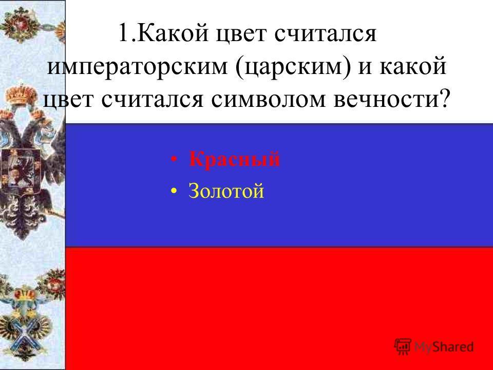 1.Какой цвет считался императорским (царским) и какой цвет считался символом вечности? Красный Золотой