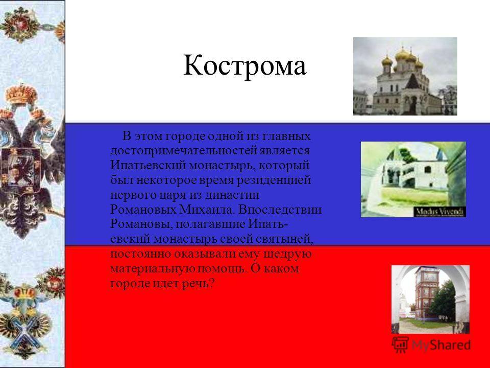 Кострома В этом городе одной из главных достопримечательностей является Ипатьевский монастырь, который был некоторое время резиденцией первого царя из династии Романовых Михаила. Впоследствии Романовы, полагавшие Ипать евский монастырь своей святыне