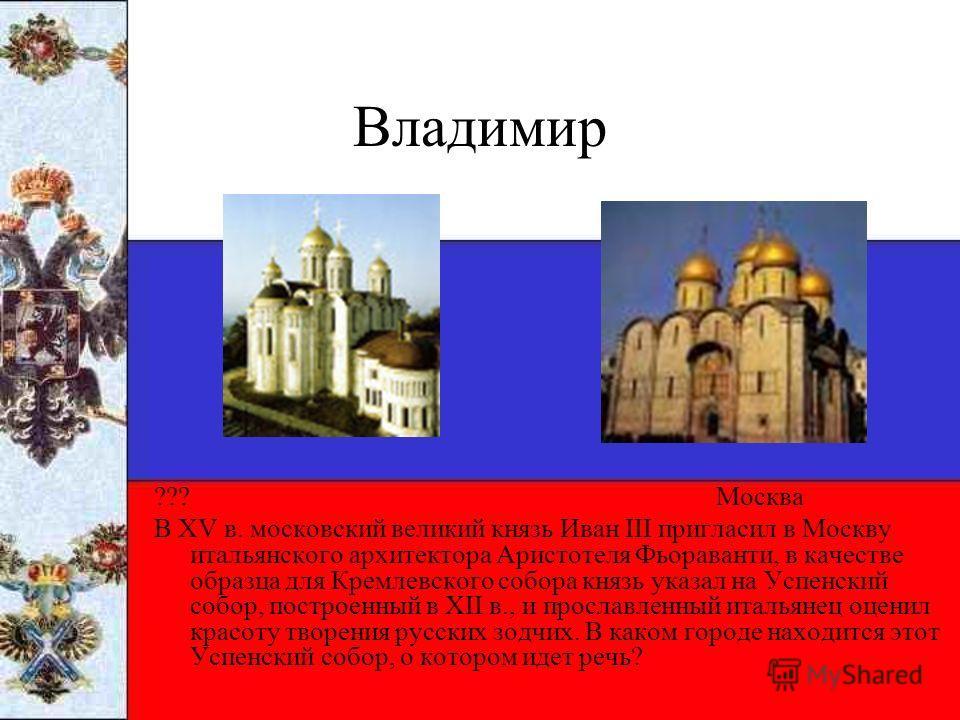 Владимир ??? Москва В XV в. московский великий князь Иван III пригласил в Москву итальянского архитектора Аристотеля Фьораванти, в качестве образца для Кремлевского собора князь указал на Успенский собор, построенный в XII в., и прославленный итальян