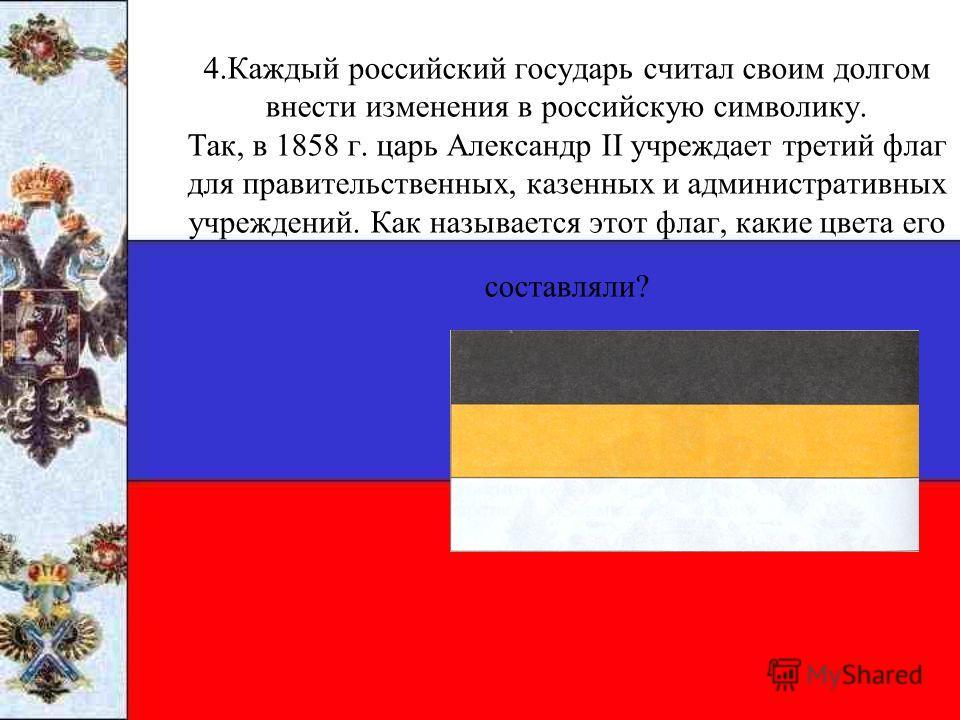 4.Каждый российский государь считал своим долгом внести изменения в российскую символику. Так, в 1858 г. царь Александр II учреждает третий флаг для правительственных, казенных и административных учреждений. Как называется этот флаг, какие цвета его
