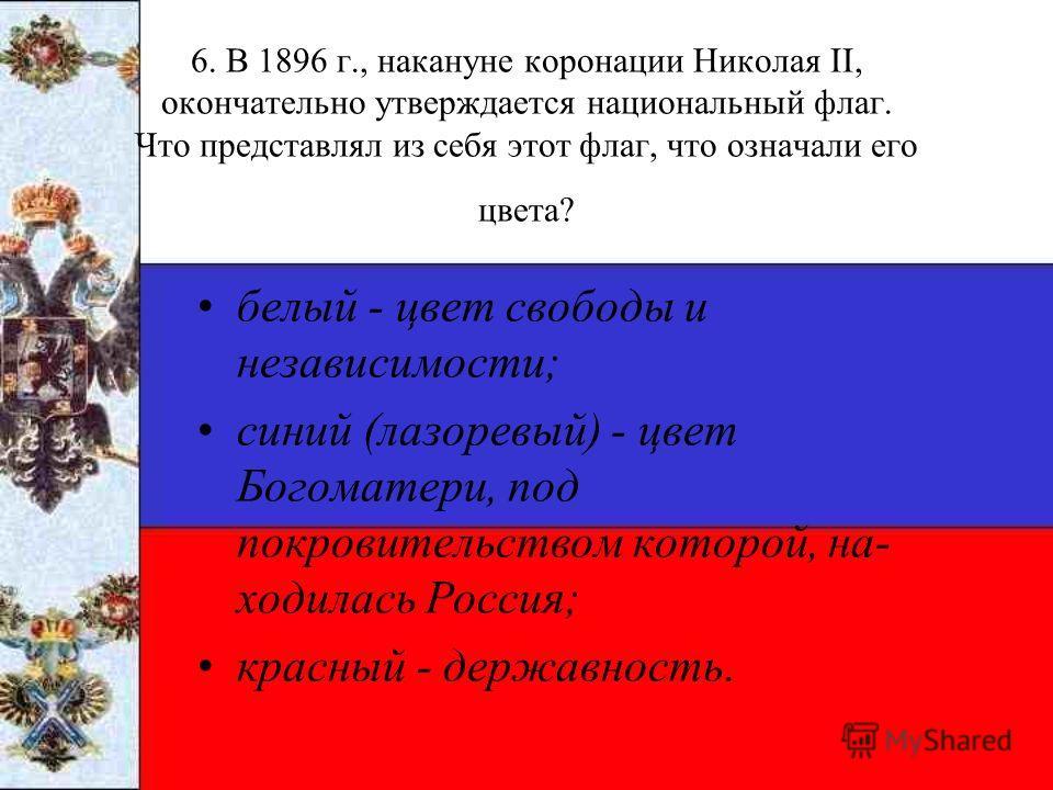 6. В 1896 г., накануне коронации Николая II, окончательно утверждается национальный флаг. Что представлял из себя этот флаг, что означали его цвета? белый - цвет свободы и независимости; синий (лазоревый) - цвет Богоматери, под покровительством котор