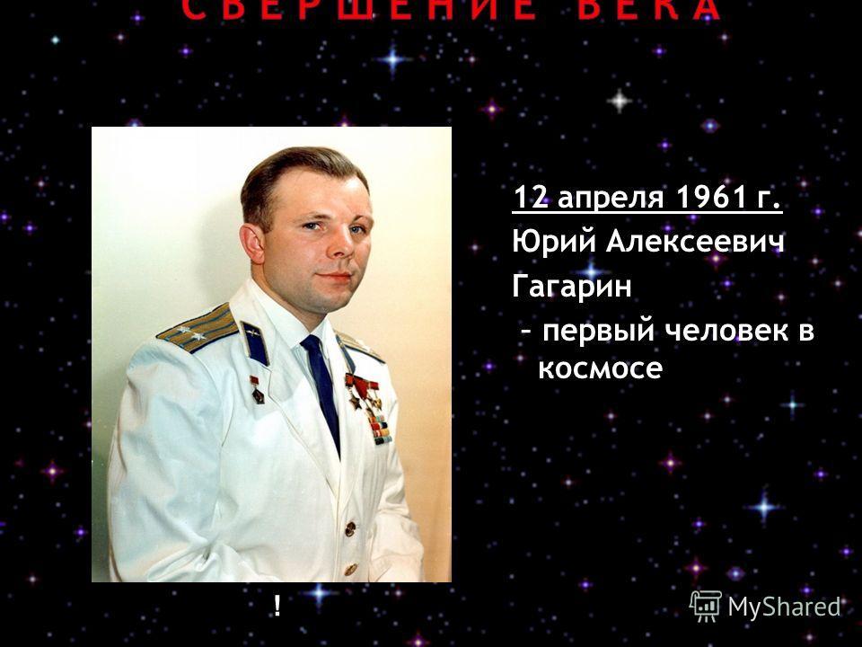12 апреля 1961 г. Юрий Алексеевич Гагарин – первый человек в космосе !