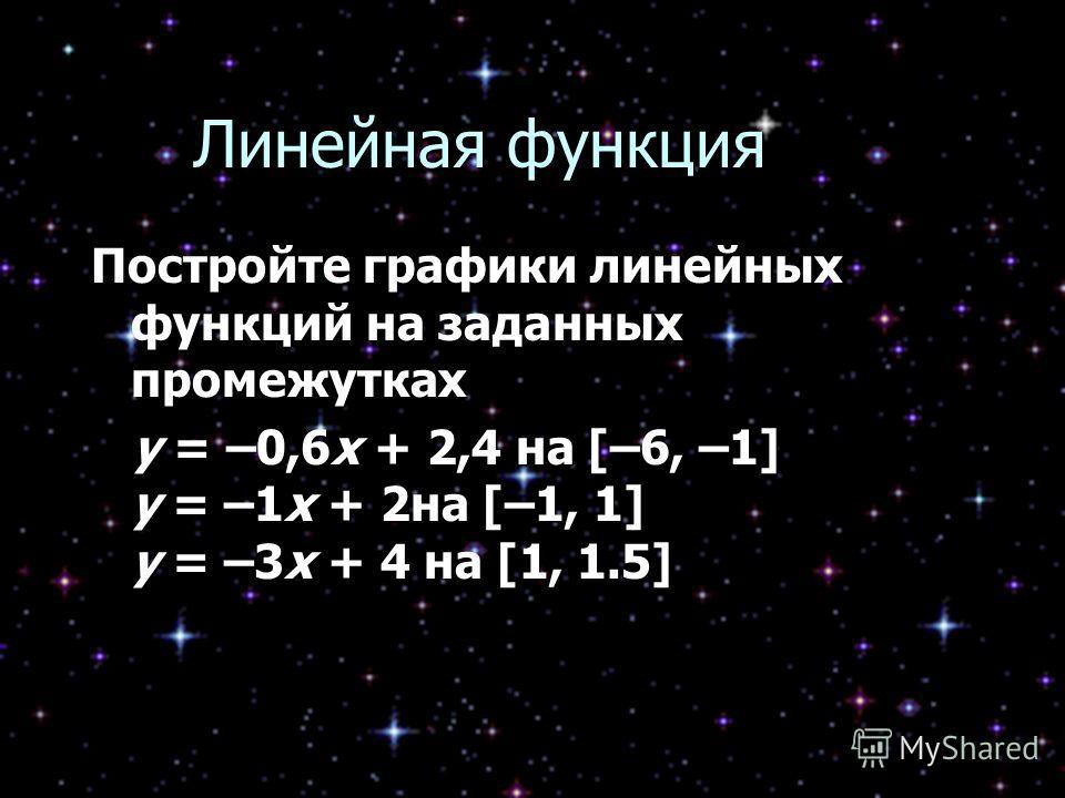 Линейная функция Постройте графики линейных функций на заданных промежутках y = –0,6x + 2,4 на [–6, –1] y = –1x + 2на [–1, 1] y = –3x + 4 на [1, 1.5] y = –0,6x + 2,4 на [–6, –1] y = –1x + 2на [–1, 1] y = –3x + 4 на [1, 1.5]