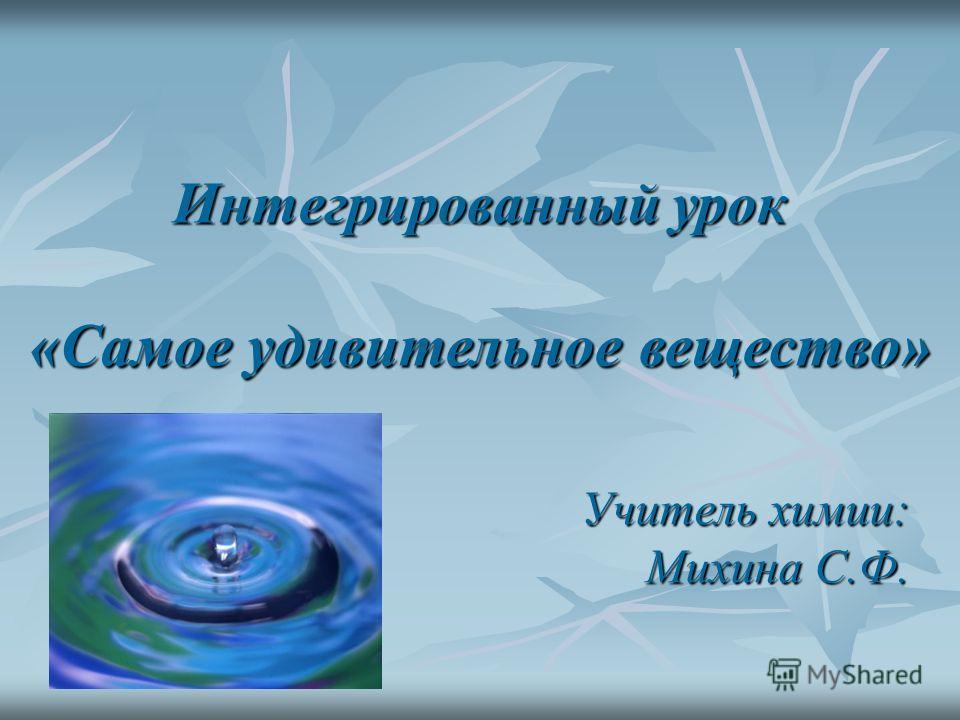 Интегрированный урок «Самое удивительное вещество» Учитель химии: Михина С.Ф.