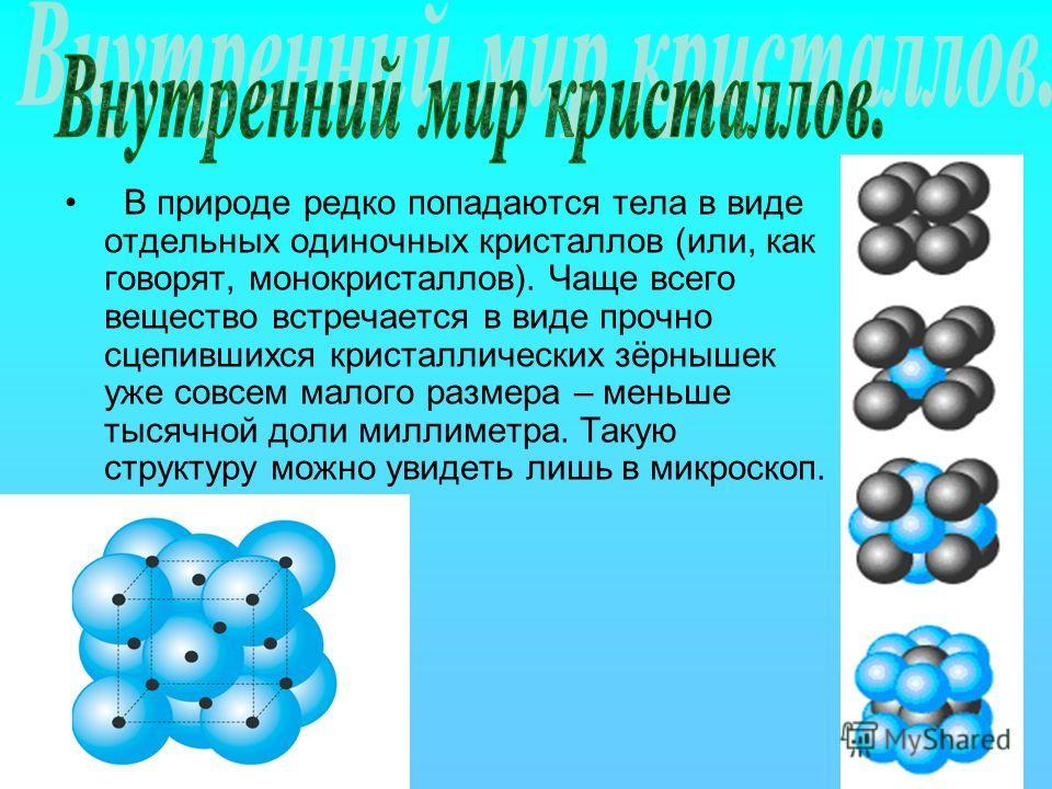 В природе редко попадаются тела в виде отдельных одиночных кристаллов (или, как говорят, монокристаллов). Чаще всего вещество встречается в виде прочно сцепившихся кристаллических зёрнышек уже совсем малого размера – меньше тысячной доли миллиметра.