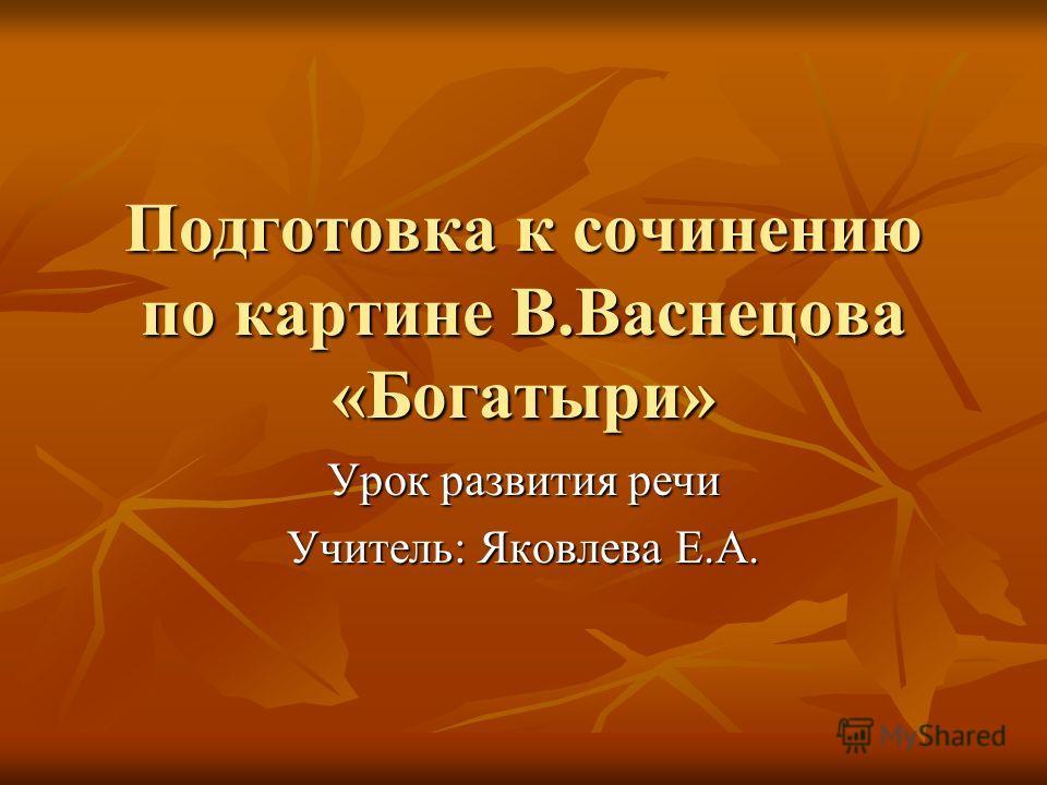 Подготовка к сочинению по картине В.Васнецова «Богатыри» Урок развития речи Учитель: Яковлева Е.А.