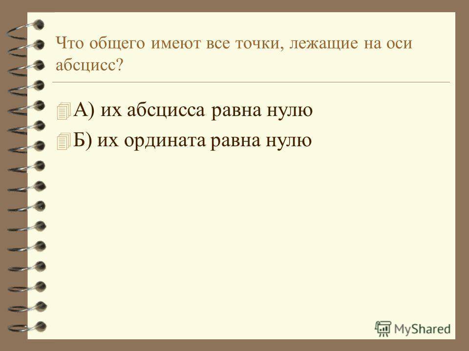 Что общего имеют все точки, лежащие на оси абсцисс? 4А4А) их абсцисса равна нулю 4Б4Б) их ордината равна нулю