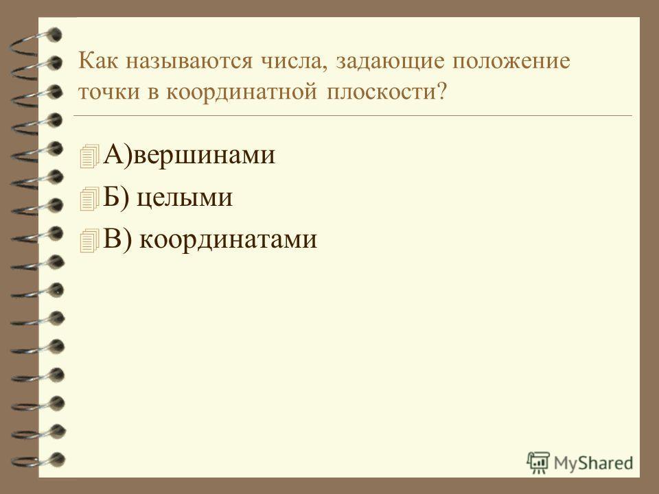 Как называются числа, задающие положение точки в координатной плоскости? 4А4А)вершинами 4Б4Б) целыми 4В4В) координатами