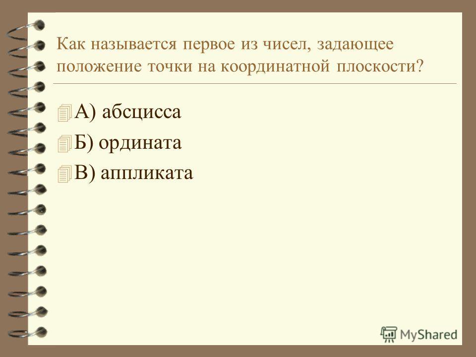 Как называется первое из чисел, задающее положение точки на координатной плоскости? 4А4А) абсцисса 4Б4Б) ордината 4В4В) аппликата