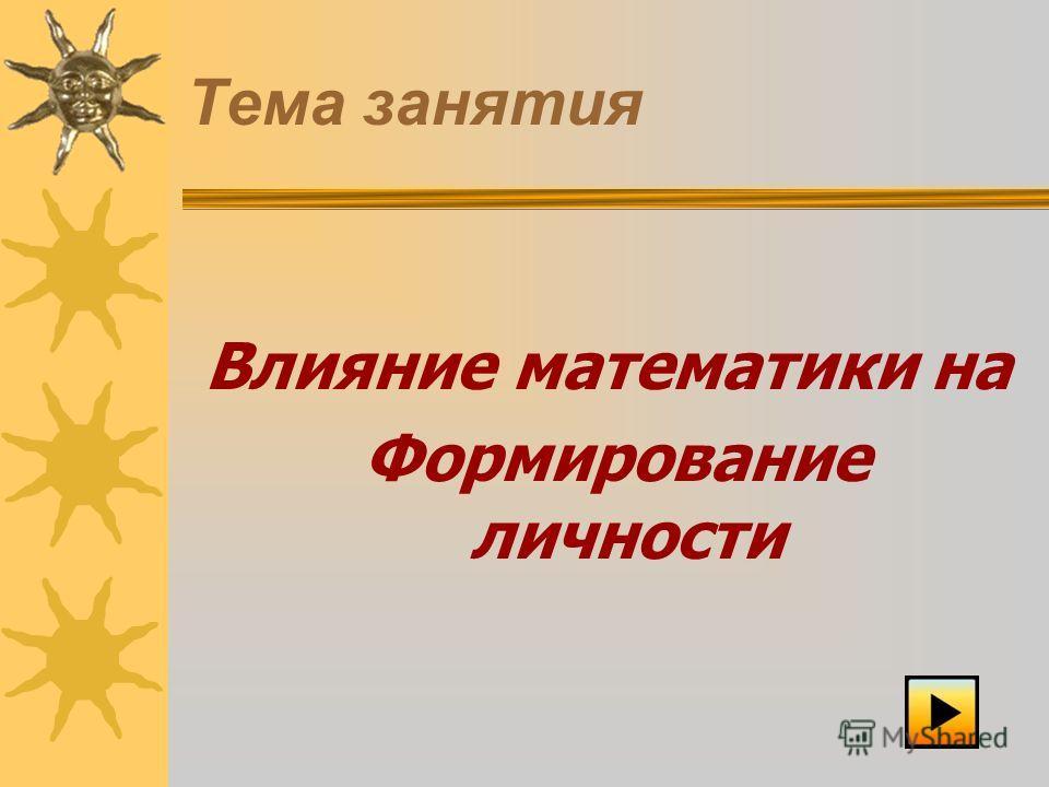 Тема занятия Влияние математики на Формирование личности