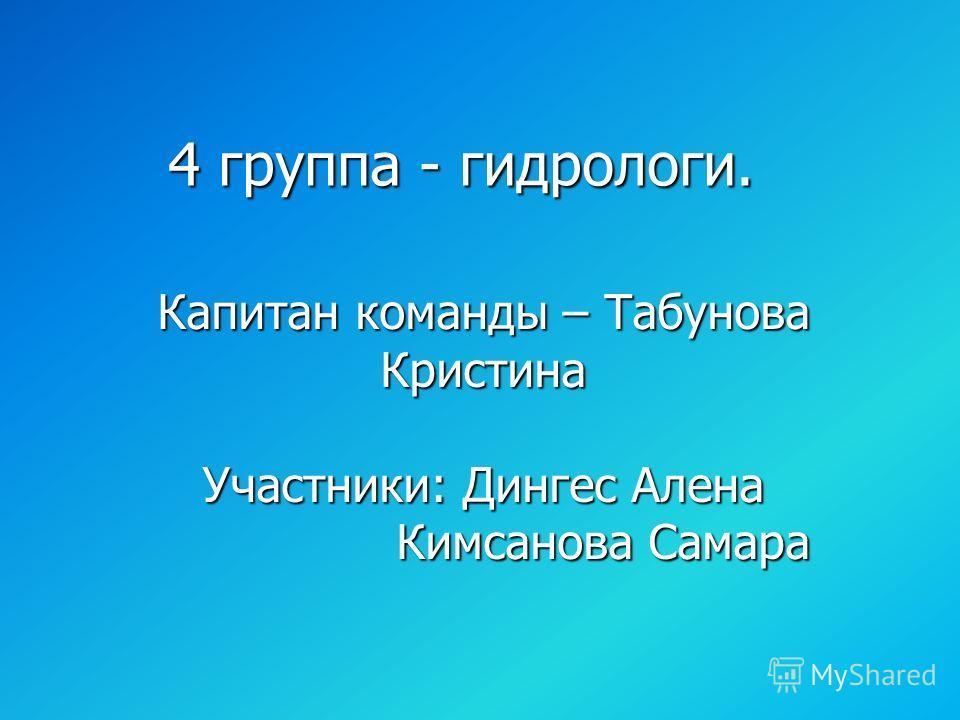 4 группа - гидрологи. Капитан команды – Табунова Кристина Участники: Дингес Алена Кимсанова Самара